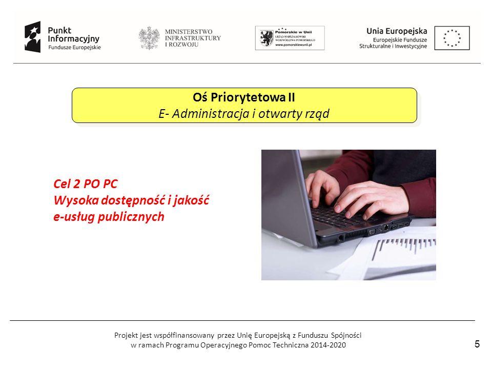 Projekt jest współfinansowany przez Unię Europejską z Funduszu Spójności w ramach Programu Operacyjnego Pomoc Techniczna 2014-2020 5 Oś Priorytetowa II E- Administracja i otwarty rząd Oś Priorytetowa II E- Administracja i otwarty rząd Cel 2 PO PC Wysoka dostępność i jakość e-usług publicznych