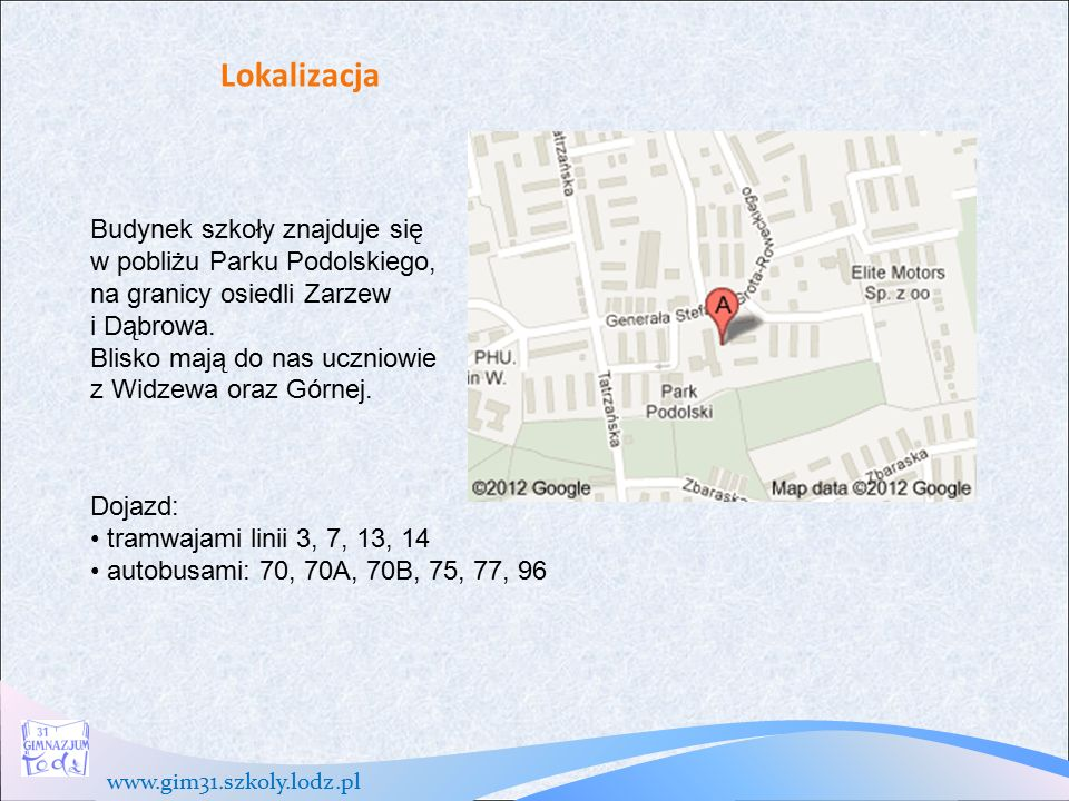 www.gim31.szkoly.lodz.pl Lokalizacja Budynek szkoły znajduje się w pobliżu Parku Podolskiego, na granicy osiedli Zarzew i Dąbrowa.