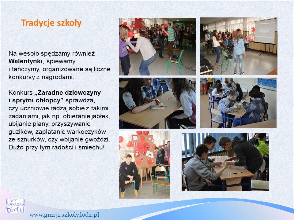 www.gim31.szkoly.lodz.pl Tradycje szkoły Na wesoło spędzamy również Walentynki, śpiewamy i tańczymy, organizowane są liczne konkursy z nagrodami.