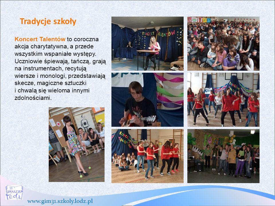 www.gim31.szkoly.lodz.pl Tradycje szkoły Koncert Talentów to coroczna akcja charytatywna, a przede wszystkim wspaniałe występy.