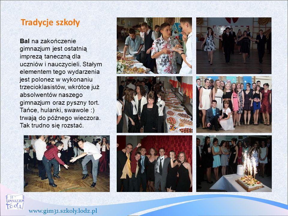 www.gim31.szkoly.lodz.pl Tradycje szkoły Bal na zakończenie gimnazjum jest ostatnią imprezą taneczną dla uczniów i nauczycieli.