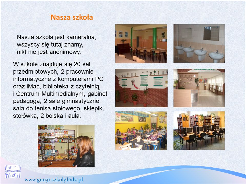 www.gim31.szkoly.lodz.pl Nasza szkoła Nasza szkoła jest kameralna, wszyscy się tutaj znamy, nikt nie jest anonimowy.