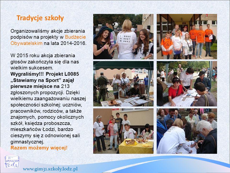 www.gim31.szkoly.lodz.pl Tradycje szkoły Organizowaliśmy akcje zbierania podpisów na projekty w Budżecie Obywatelskim na lata 2014-2016.