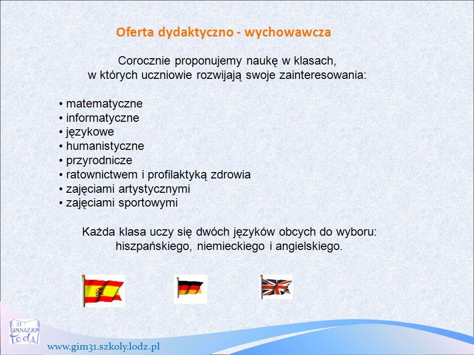 www.gim31.szkoly.lodz.pl Oferta dydaktyczno - wychowawcza W szkole organizowane są zajęcia dydaktyczno-wyrównawcze oraz koła zainteresowań ze wszystkich przedmiotów, prowadzone są zajęcia przygotowujące do egzaminu gimnazjalnego.