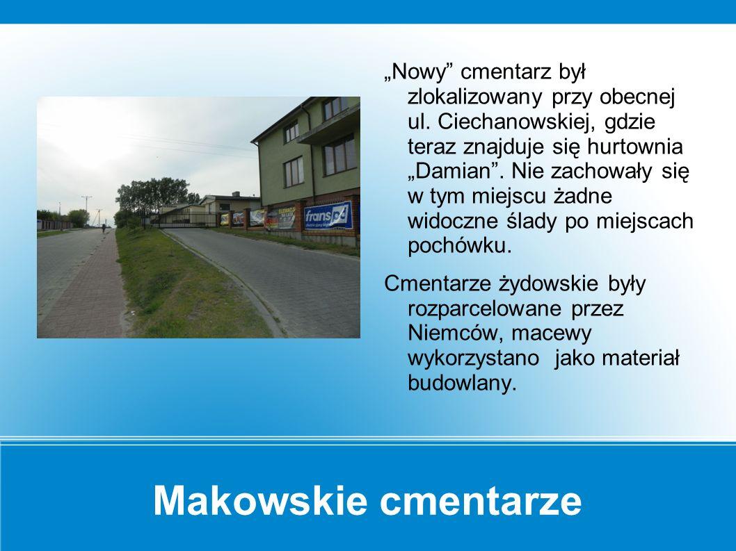 Makowskie cmentarze Pod koniec XVIII wieku znajdujący się za rzeką cmentarz żydowski przeniesiony został na teren obecnego dworca PKS.