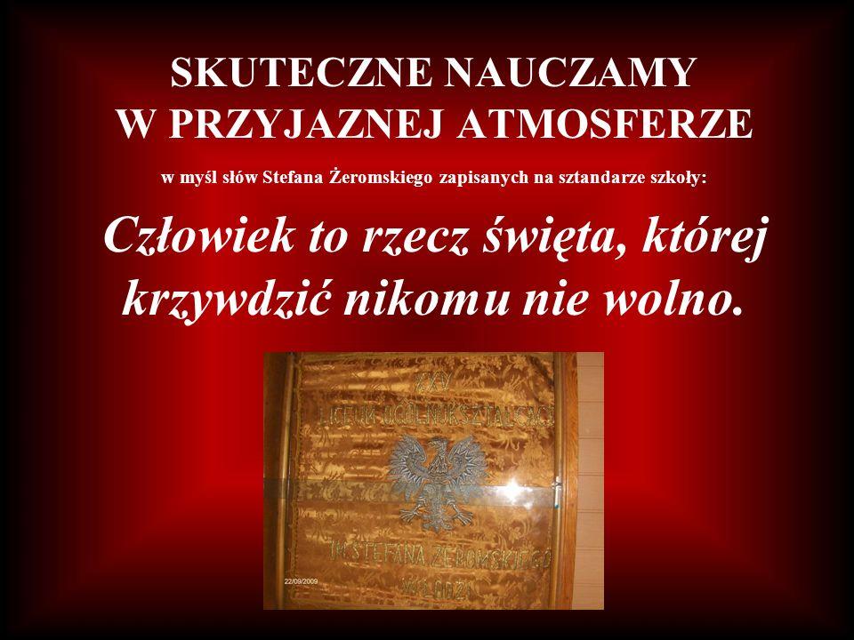 SKUTECZNE NAUCZAMY W PRZYJAZNEJ ATMOSFERZE w myśl słów Stefana Żeromskiego zapisanych na sztandarze szkoły: Człowiek to rzecz święta, której krzywdzić nikomu nie wolno.
