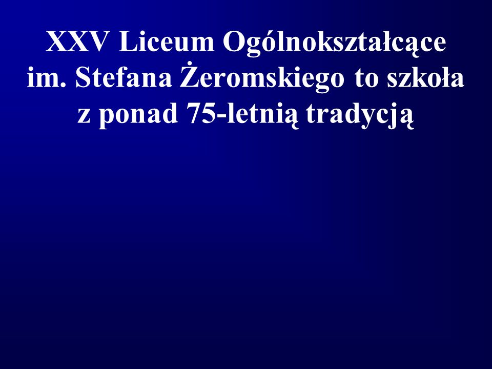XXV Liceum Ogólnokształcące im. Stefana Żeromskiego to szkoła z ponad 75-letnią tradycją