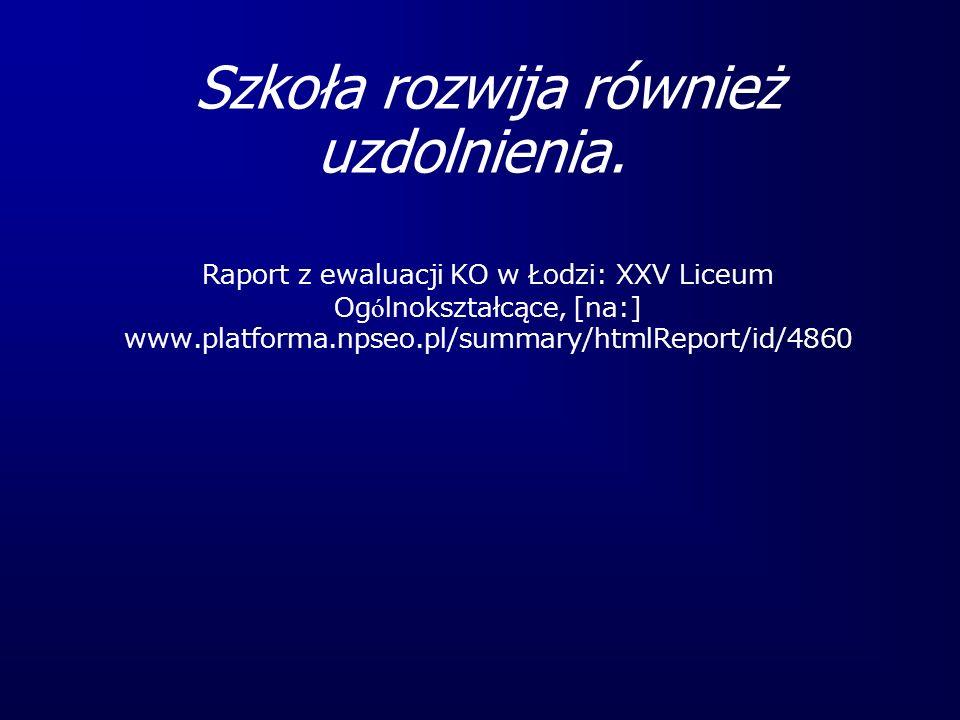 Szkoła rozwija również uzdolnienia. Raport z ewaluacji KO w Łodzi: XXV Liceum Og ó lnokształcące, [na:] www.platforma.npseo.pl/summary/htmlReport/id/4