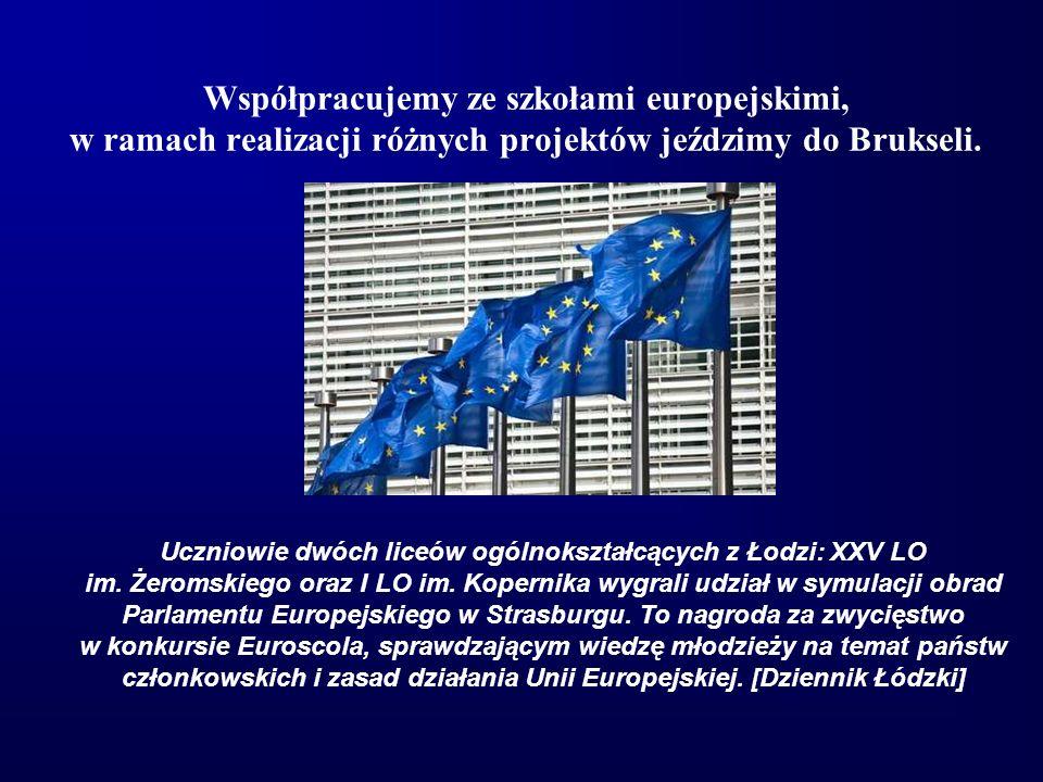 Współpracujemy ze szkołami europejskimi, w ramach realizacji różnych projektów jeździmy do Brukseli. Uczniowie dwóch liceów ogólnokształcących z Łodzi