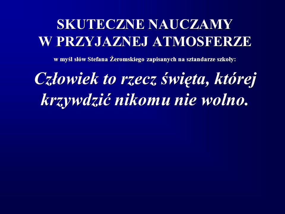 SKUTECZNE NAUCZAMY W PRZYJAZNEJ ATMOSFERZE w myśl słów Stefana Żeromskiego zapisanych na sztandarze szkoły: Człowiek to rzecz święta, której krzywdzić