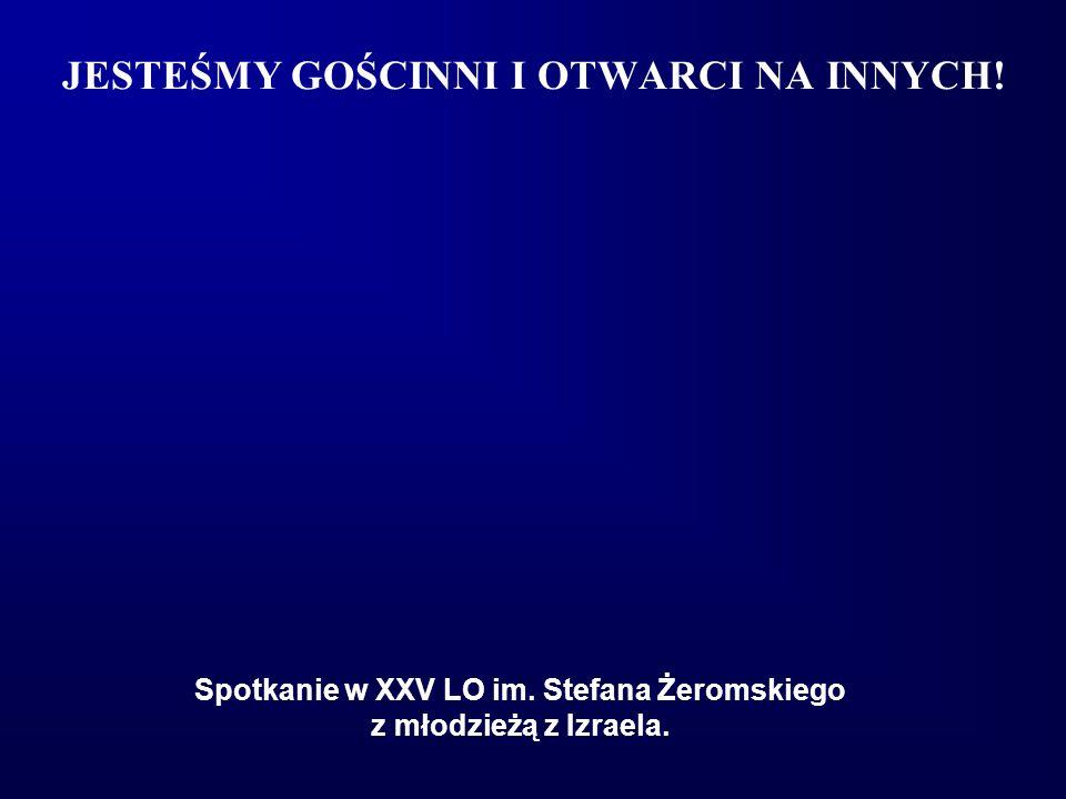 JESTEŚMY GOŚCINNI I OTWARCI NA INNYCH! Spotkanie w XXV LO im. Stefana Żeromskiego z młodzieżą z Izraela.