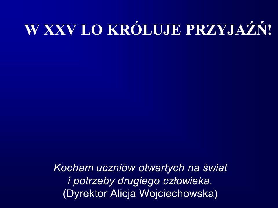 W XXV LO KRÓLUJE PRZYJAŹŃ! Kocham uczniów otwartych na świat i potrzeby drugiego człowieka. (Dyrektor Alicja Wojciechowska)