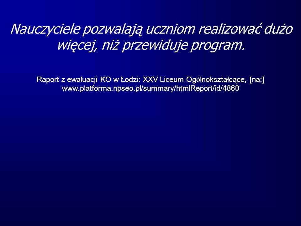 Nauczyciele pozwalają uczniom realizować dużo więcej, niż przewiduje program. Raport z ewaluacji KO w Łodzi: XXV Liceum Og ó lnokształcące, [na:] www.