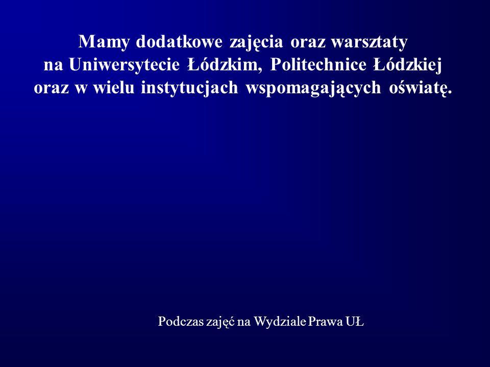 Mamy dodatkowe zajęcia oraz warsztaty na Uniwersytecie Łódzkim, Politechnice Łódzkiej oraz w wielu instytucjach wspomagających oświatę. Podczas zajęć