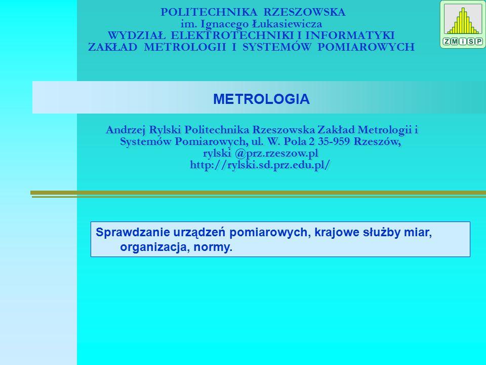 METROLOGIA Zagadnienia: Sprawdzanie urządzeń pomiarowych, krajowe służby miar, organizacja, normy Wielkości i jednostki miar Międzynarodowy Układ Jednostek Miar (SI)International System of Unitis, SI Określenia, słownik Przyrządy pomiarowe Charakterystyki przyrządów pomiarowych Wzorce jednostek miar, etalon Norma ISO-31 Okresy ważności dowodów kontroli metrologicznej Warunki odniesienia podczas sprawdzania analogowych przyrządów pomiarowych Charakterystyki metrologiczne Wyznaczenie błędów podstawowych Pytania, literatura Literatura: [1].Sydenham P.H; Podręcznik metrologii, WKŁ Warszawa 1990.