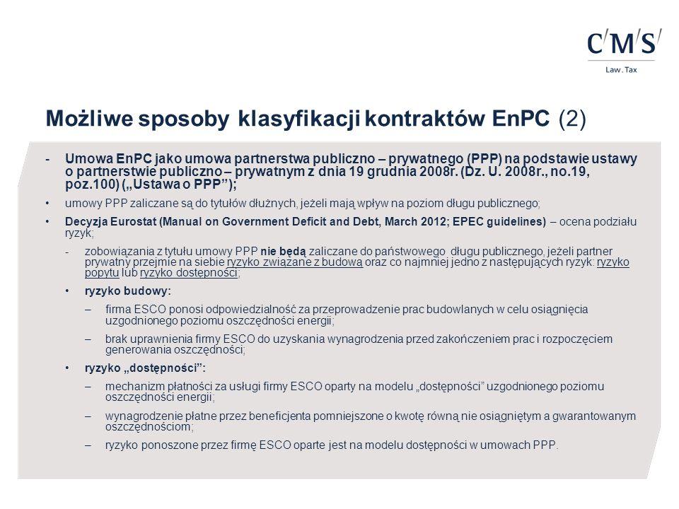 PODSUMOWANIE –brak definicji legalnej kontraktów EnPC; zawierane są na zasadzie swobody umów uregulowanej w Kodeksie Cywilnym lub jako umowy PPP na podstawie ustawy o PPP; –Rozporządzenie w sprawie Długu Publicznego wymienia dwie kategorie do których można zaliczyć kontrakty EnPC: umowy nienazwane o skutkach ekonomicznych podobnych do umowy pożyczki lub kredytu albo umowy PPP; –możliwość ustrukturyzowania kontraktów EnPC w taki sposób aby nie były one zaliczane do państwowego długu publicznego; –zależy to przede wszystkim od odpowiedniego podziału ryzyka pomiędzy firmę ESCO i gminę, przy czym wynagrodzenie firmy ESCO powinno być pomniejszone w przypadku braku osiągnięcia zagwarantowanego poziomu oszczędności.