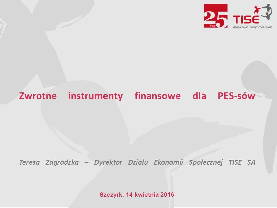 Zwrotne instrumenty finansowe dla PES-sów Teresa Zagrodzka – Dyrektor Działu Ekonomii Społecznej TISE SA Szczyrk, 14 kwietnia 2016