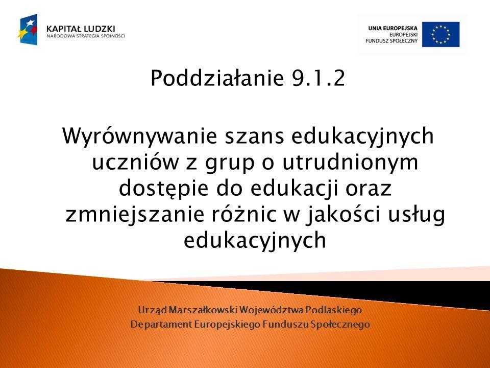 Urząd Marszałkowski Województwa Podlaskiego Departament Europejskiego Funduszu Społecznego Poddziałanie 9.1.2 Wyrównywanie szans edukacyjnych uczniów z grup o utrudnionym dostępie do edukacji oraz zmniejszanie różnic w jakości usług edukacyjnych