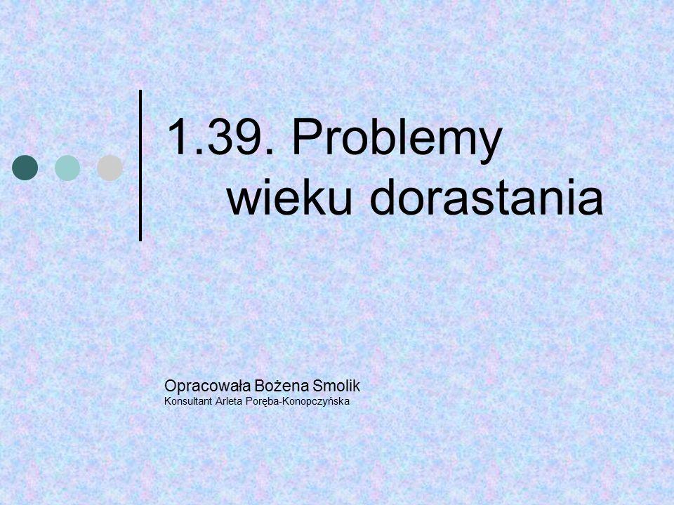 1.39. Problemy wieku dorastania Opracowała Bożena Smolik Konsultant Arleta Poręba-Konopczyńska