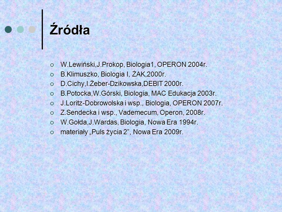 Źródła W.Lewiński,J.Prokop, Biologia1, OPERON 2004r. B.Klimuszko, Biologia I, ŻAK,2000r. D.Cichy,I.Żeber-Dzikowska,DEBIT 2000r. B.Potocka,W.Górski, Bi