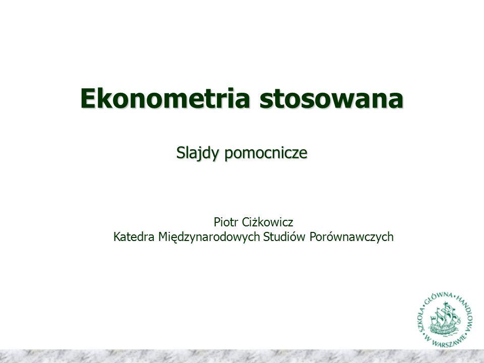 Ekonometria stosowana Slajdy pomocnicze Piotr Ciżkowicz Katedra Międzynarodowych Studiów Porównawczych