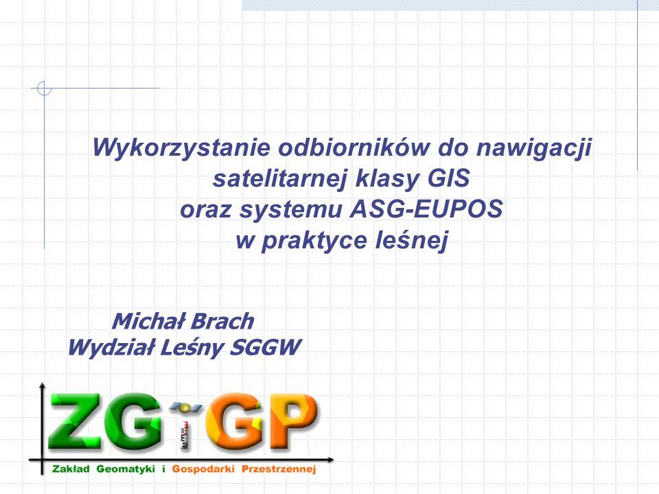 Wykorzystanie odbiorników do nawigacji satelitarnej klasy GIS oraz systemu ASG-EUPOS w praktyce leśnej Michał Brach Wydział Leśny SGGW