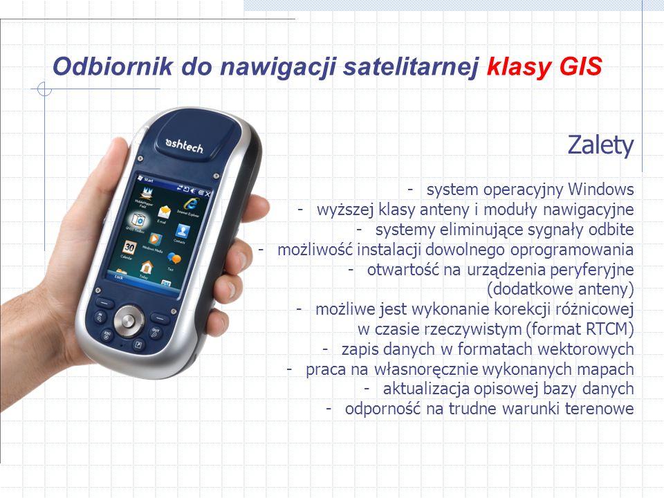 Odbiornik do nawigacji satelitarnej klasy GIS Zalety -system operacyjny Windows -wyższej klasy anteny i moduły nawigacyjne -systemy eliminujące sygnały odbite -możliwość instalacji dowolnego oprogramowania -otwartość na urządzenia peryferyjne (dodatkowe anteny) -możliwe jest wykonanie korekcji różnicowej w czasie rzeczywistym (format RTCM) -zapis danych w formatach wektorowych -praca na własnoręcznie wykonanych mapach -aktualizacja opisowej bazy danych -odporność na trudne warunki terenowe