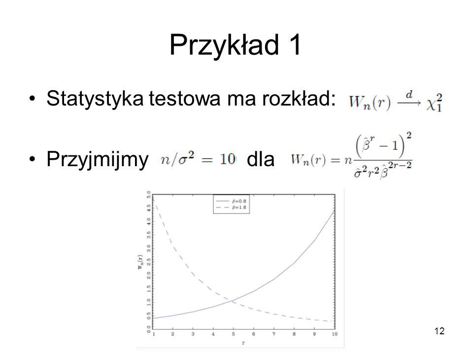 12 Przykład 1 Statystyka testowa ma rozkład: Przyjmijmy dla