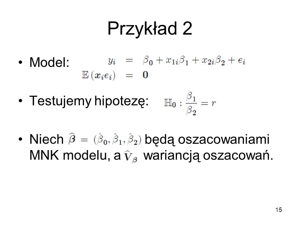 15 Przykład 2 Model: Testujemy hipotezę: Niech będą oszacowaniami MNK modelu, a wariancją oszacowań.