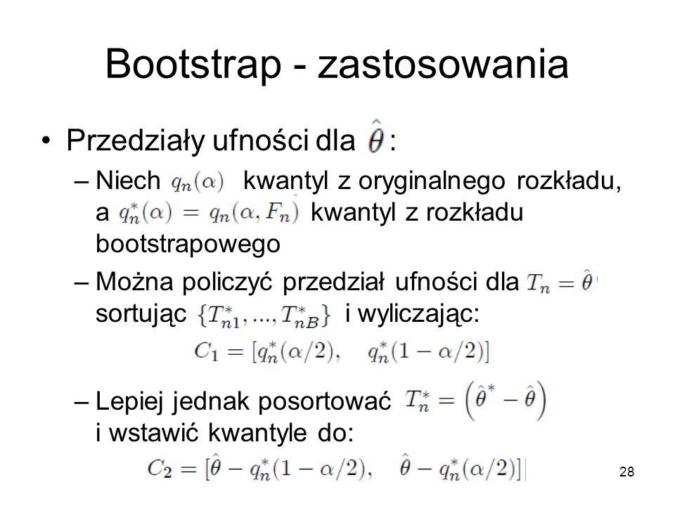 28 Bootstrap - zastosowania Przedziały ufności dla : –Niech kwantyl z oryginalnego rozkładu, a kwantyl z rozkładu bootstrapowego –Można policzyć przedział ufności dla sortując i wyliczając: –Lepiej jednak posortować i wstawić kwantyle do: