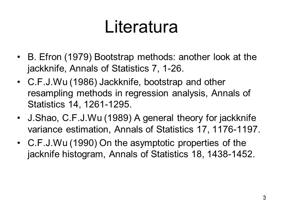 3 Literatura B. Efron (1979) Bootstrap methods: another look at the jackknife, Annals of Statistics 7, 1-26. C.F.J.Wu (1986) Jackknife, bootstrap and