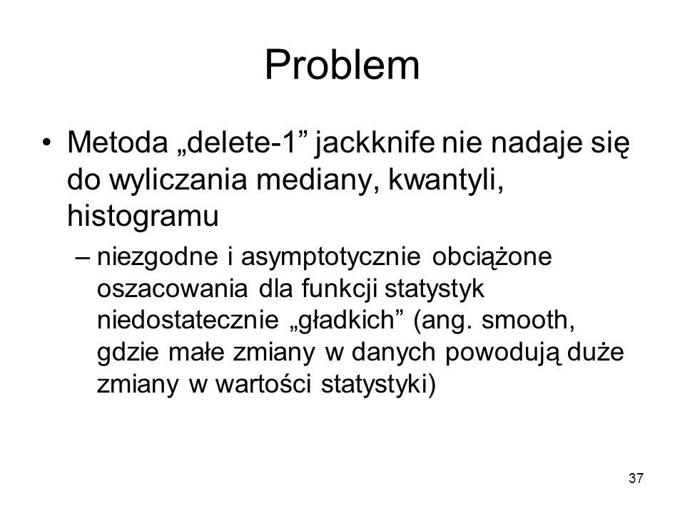 """37 Problem Metoda """"delete-1 jackknife nie nadaje się do wyliczania mediany, kwantyli, histogramu –niezgodne i asymptotycznie obciążone oszacowania dla funkcji statystyk niedostatecznie """"gładkich (ang."""