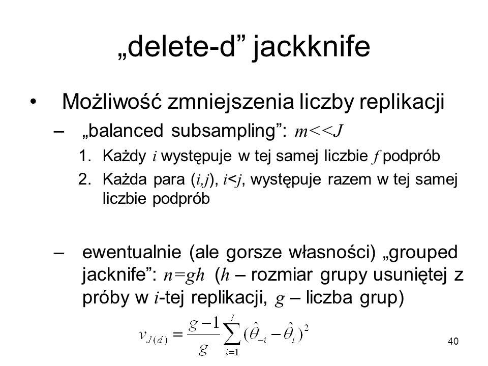 """40 """"delete-d jackknife Możliwość zmniejszenia liczby replikacji –""""balanced subsampling : m<<J 1.Każdy i występuje w tej samej liczbie f podprób 2.Każda para ( i,j ), i < j, występuje razem w tej samej liczbie podprób –ewentualnie (ale gorsze własności) """"grouped jacknife : n=gh ( h – rozmiar grupy usuniętej z próby w i -tej replikacji, g – liczba grup)"""