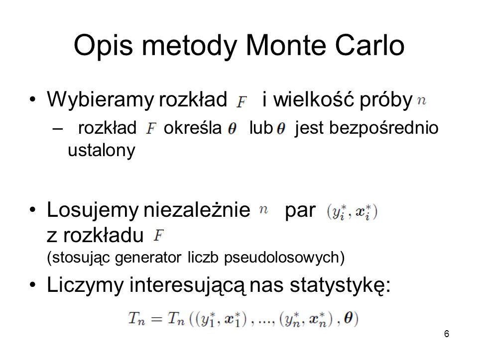6 Opis metody Monte Carlo Wybieramy rozkład i wielkość próby – rozkład określa lub jest bezpośrednio ustalony Losujemy niezależnie par z rozkładu (stosując generator liczb pseudolosowych) Liczymy interesującą nas statystykę: