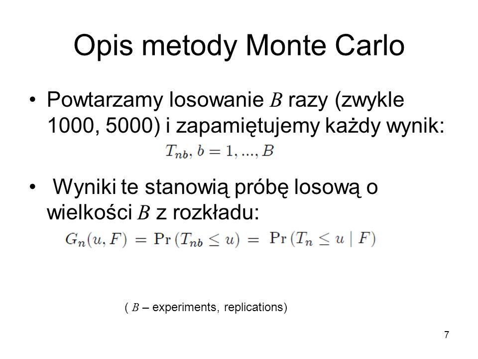 7 Opis metody Monte Carlo Powtarzamy losowanie B razy (zwykle 1000, 5000) i zapamiętujemy każdy wynik: Wyniki te stanowią próbę losową o wielkości B z rozkładu: ( B – experiments, replications)