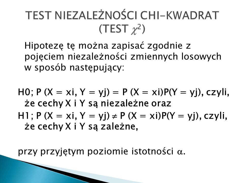 Hipotezę tę można zapisać zgodnie z pojęciem niezależności zmiennych losowych w sposób następujący: H0; P (X = xi, Y = yj) = P (X = xi)P(Y = yj), czyli, że cechy X i Y są niezależne oraz H1; P (X = xi, Y = yj)  P (X = xi)P(Y = yj), czyli, że cechy X i Y są zależne, przy przyjętym poziomie istotności .