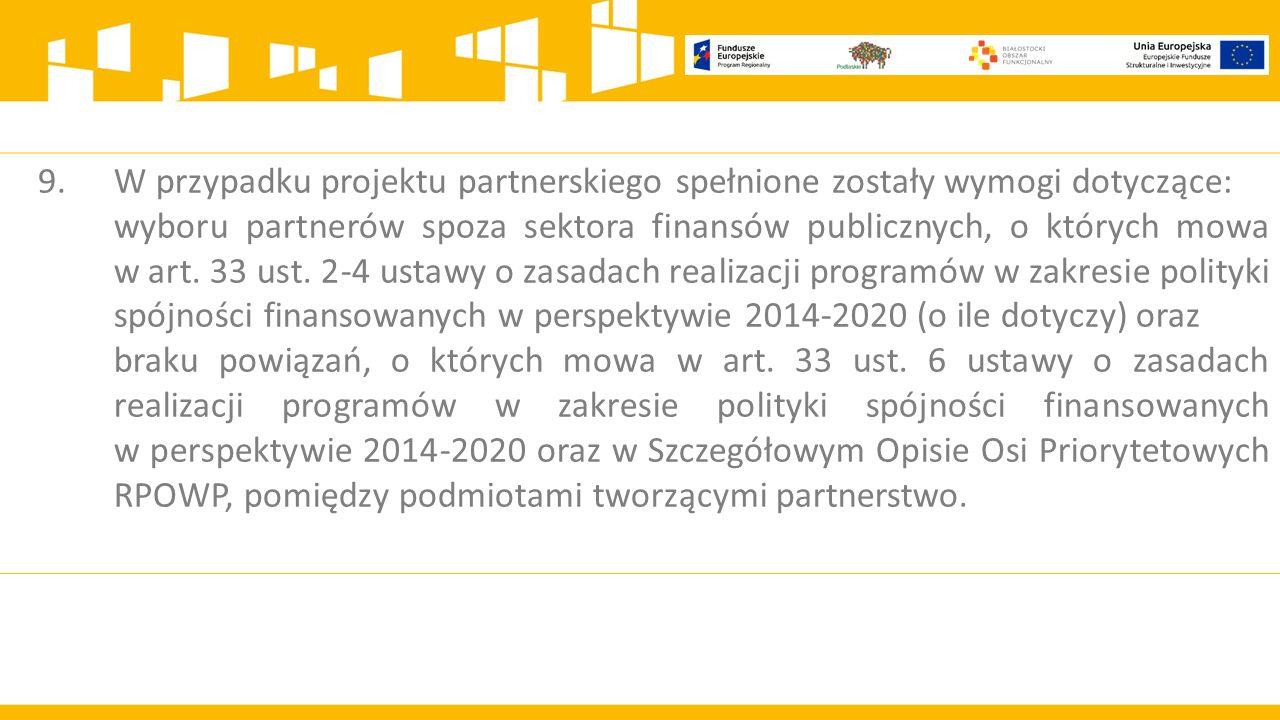 9.W przypadku projektu partnerskiego spełnione zostały wymogi dotyczące: wyboru partnerów spoza sektora finansów publicznych, o których mowa w art.