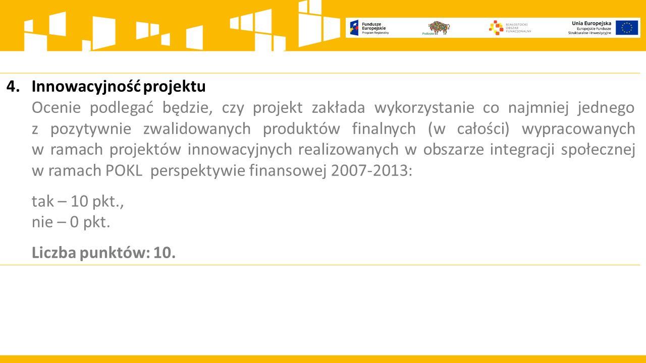 4.Innowacyjność projektu Ocenie podlegać będzie, czy projekt zakłada wykorzystanie co najmniej jednego z pozytywnie zwalidowanych produktów finalnych (w całości) wypracowanych w ramach projektów innowacyjnych realizowanych w obszarze integracji społecznej w ramach POKL perspektywie finansowej 2007-2013: tak – 10 pkt., nie – 0 pkt.