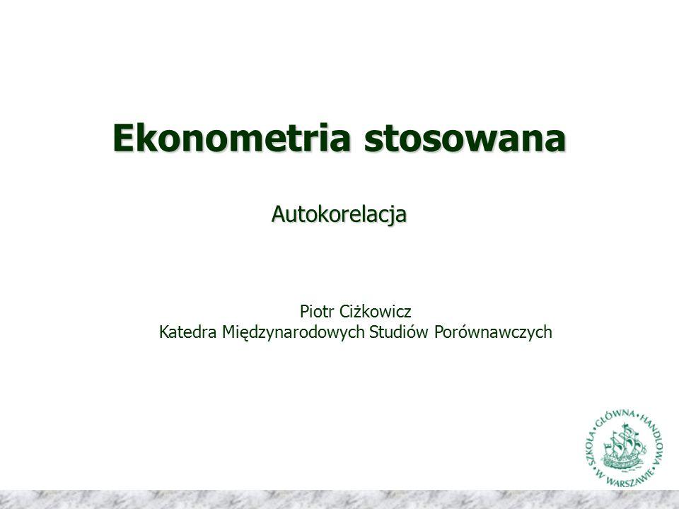 Ekonometria stosowana Autokorelacja Piotr Ciżkowicz Katedra Międzynarodowych Studiów Porównawczych