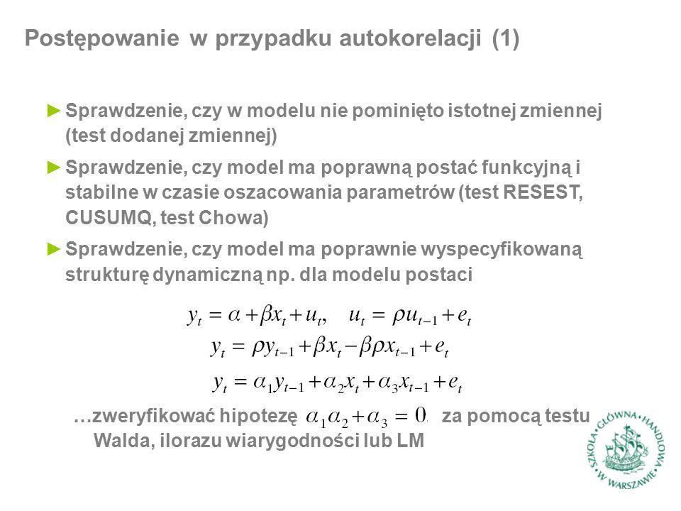 Postępowanie w przypadku autokorelacji (1) ►Sprawdzenie, czy w modelu nie pominięto istotnej zmiennej (test dodanej zmiennej) ►Sprawdzenie, czy model ma poprawną postać funkcyjną i stabilne w czasie oszacowania parametrów (test RESEST, CUSUMQ, test Chowa) ►Sprawdzenie, czy model ma poprawnie wyspecyfikowaną strukturę dynamiczną np.