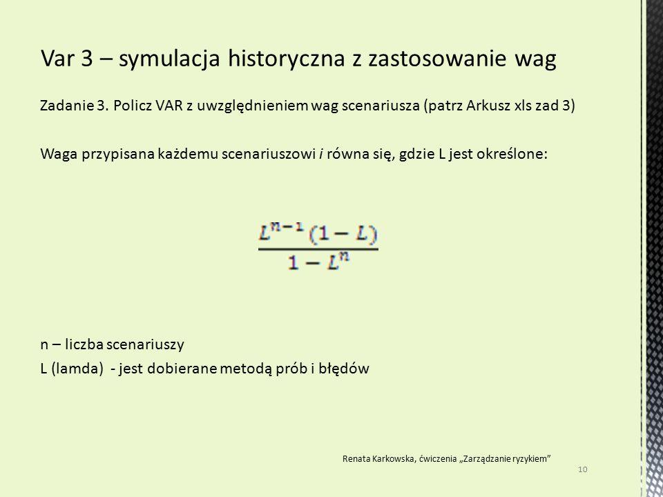 Zadanie 3. Policz VAR z uwzględnieniem wag scenariusza (patrz Arkusz xls zad 3) Waga przypisana każdemu scenariuszowi i równa się, gdzie L jest określ
