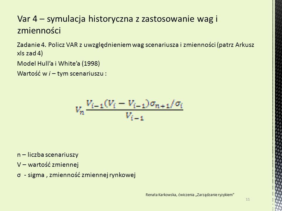 Zadanie 4. Policz VAR z uwzględnieniem wag scenariusza i zmienności (patrz Arkusz xls zad 4) Model Hull'a i White'a (1998) Wartość w i – tym scenarius