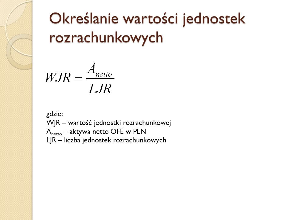 Określanie wartości jednostek rozrachunkowych gdzie: WJR – wartość jednostki rozrachunkowej A netto – aktywa netto OFE w PLN LJR – liczba jednostek ro