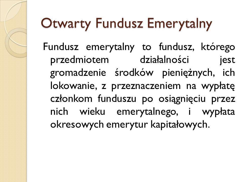 Otwarty Fundusz Emerytalny Fundusz emerytalny to fundusz, którego przedmiotem działalności jest gromadzenie środków pieniężnych, ich lokowanie, z prze