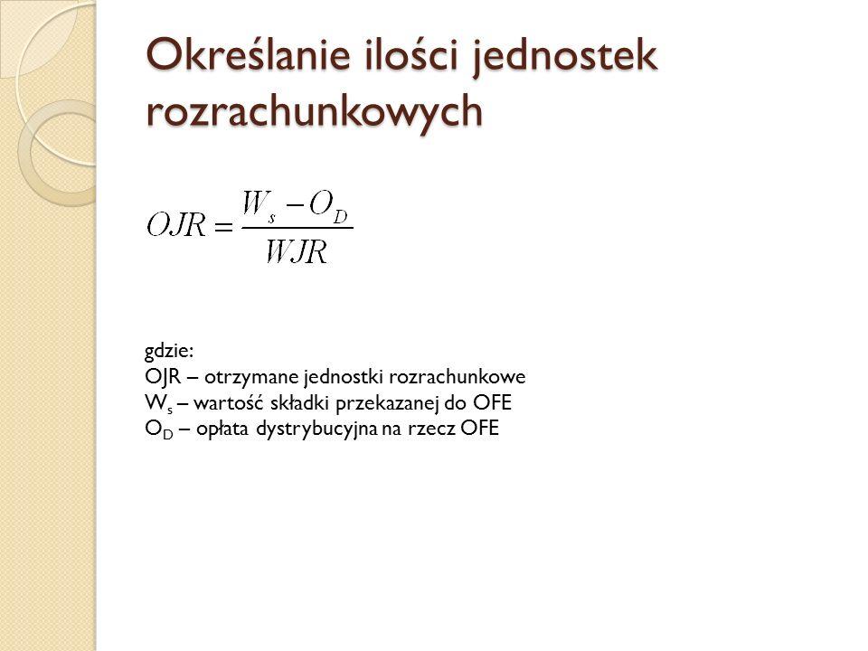 Określanie ilości jednostek rozrachunkowych gdzie: OJR – otrzymane jednostki rozrachunkowe W s – wartość składki przekazanej do OFE O D – opłata dystr