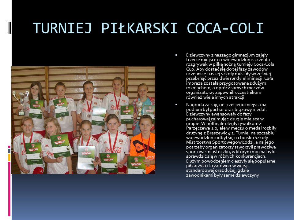 TURNIEJ PIŁKARSKI COCA-COLI  Dziewczyny z naszego gimnazjum zajęły trzecie miejsce na wojewódzkim szczeblu rozgrywek w piłkę nożną turnieju Coca-Cola Cup.