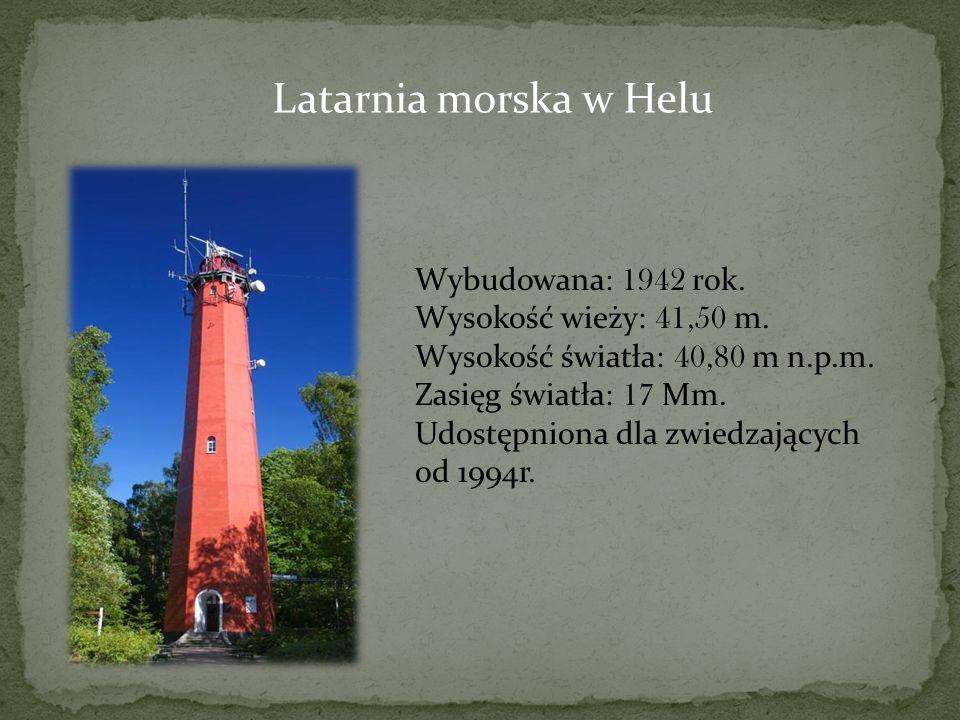 Latarnia morska w Helu Wybudowana: 1942 rok. Wysokość wieży: 41,50 m. Wysokość światła: 40,80 m n.p.m. Zasięg światła: 17 Mm. Udostępniona dla zwiedza
