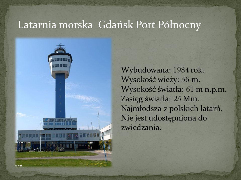 Latarnia morska Gdańsk Port Północny Wybudowana: 1984 rok. Wysokość wieży: 56 m. Wysokość światła: 61 m n.p.m. Zasięg światła: 25 Mm. Najmłodsza z pol