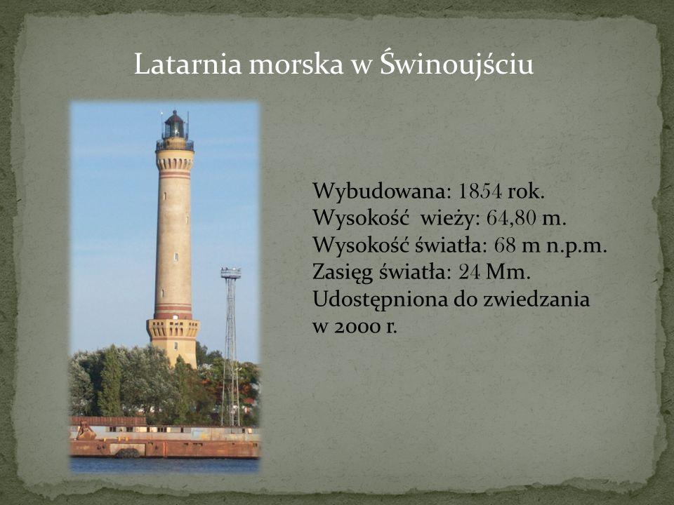 Latarnia morska w Świnoujściu Wybudowana: 1854 rok. Wysokość wieży: 64,80 m. Wysokość światła: 68 m n.p.m. Zasięg światła: 24 Mm. Udostępniona do zwie