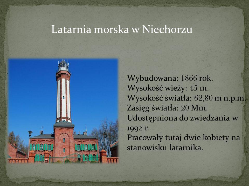 Latarnia morska w Niechorzu Wybudowana: 1866 rok. Wysokość wieży: 45 m. Wysokość światła: 62,80 m n.p.m. Zasięg światła: 20 Mm. Udostępniona do zwiedz